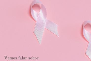 Vamos falar sobre: Câncer de mama?